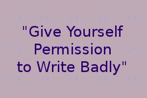 Give yourself permission to write badly